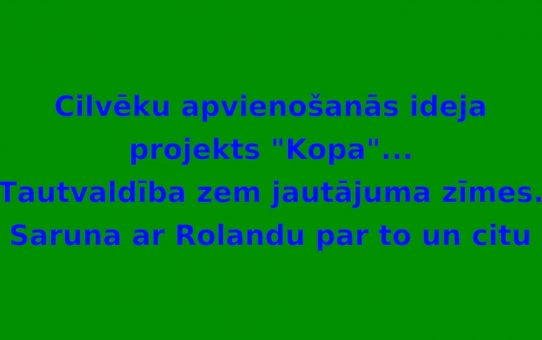 """Cilvēku apvienošanās ideja """"KOPA"""". Saruna Nr.1 ar Rolandu"""